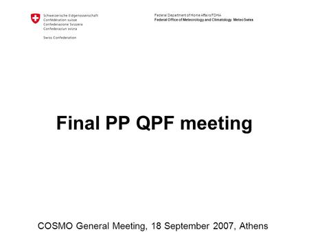 Federal Department of Home Affairs FDHA Federal Office of Meteorology and Climatology MeteoSwiss Final PP QPF meeting COSMO General Meeting, 18 September.