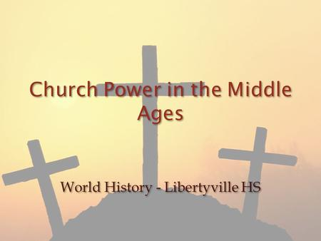 Church Power in the Middle Ages World History - Libertyville HS.