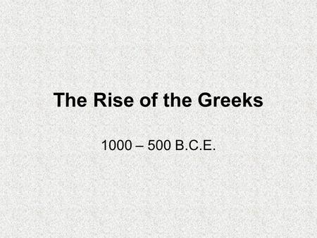 The Rise of the Greeks 1000 – 500 B.C.E.. Geography and Resources Part of Mediterranean ecological zone –Great area for migration, transfer of crops and.