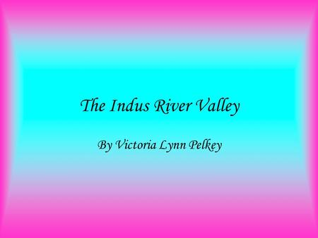 The Indus River Valley By Victoria Lynn Pelkey 4 old river valleys this picture is of the four old river valley cultures.