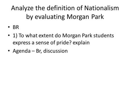 Analyze the definition of Nationalism by evaluating Morgan Park BR 1) To what extent do Morgan Park students express a sense of pride? explain Agenda –