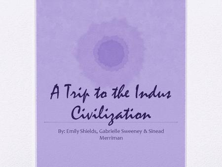 A Trip to the Indus Civilization By: Emily Shields, Gabrielle Sweeney & Sinead Merriman.