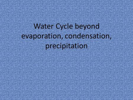 Water Cycle beyond evaporation, condensation, precipitation.