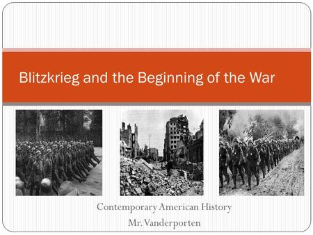 Contemporary American History Mr. Vanderporten Blitzkrieg and the Beginning of the War.