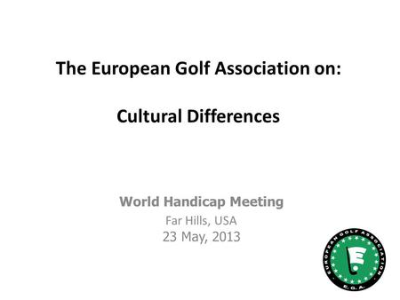 The European Golf Association on: Cultural Differences World Handicap Meeting Far Hills, USA 23 May, 2013.