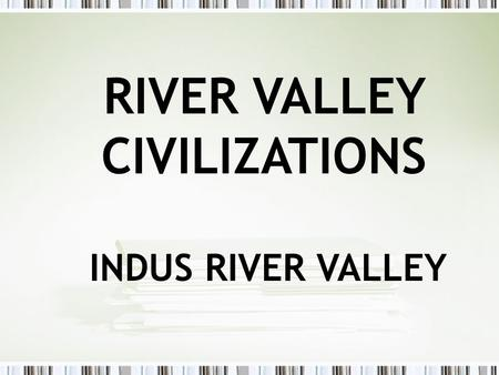 RIVER VALLEY CIVILIZATIONS INDUS RIVER VALLEY. The Indus River Valley (India)