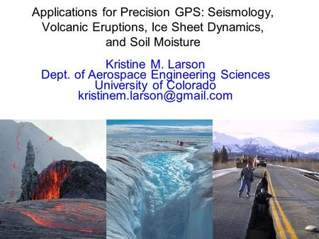 Applications for Precision GPS: Seismology, Volcanic Eruptions, Ice Sheet Dynamics, and Soil Moisture Kristine M. Larson Dept. of Aerospace Engineering.