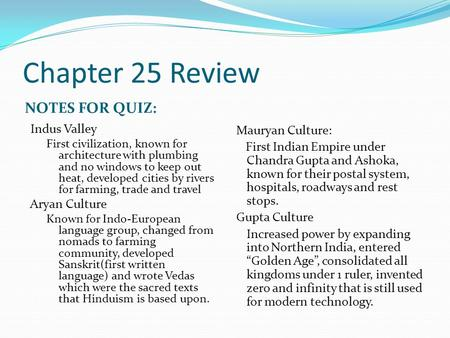 Chapter 25 Review NOTES FOR QUIZ: Indus Valley First civilization, known for architecture with plumbing and no windows to keep out heat, developed cities.