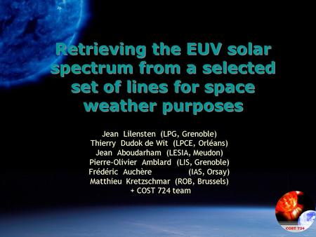 Retrieving the EUV solar spectrum from a selected set of lines for space weather purposes Jean Lilensten (LPG, Grenoble) Thierry Dudok de Wit (LPCE, Orléans)