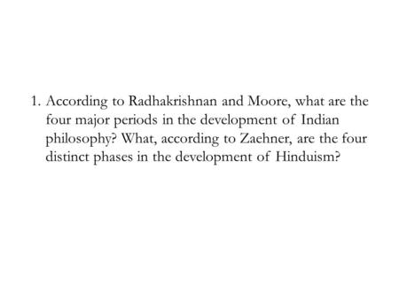 1.According to Radhakrishnan and Moore, what are the four major periods in the development of Indian philosophy? What, according to Zaehner, are the four.