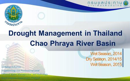 Drought Management in Thailand Wet Season, 2014 Dry Season, 2014/15 Wet Season, 2015 Chao Phraya River Basin Lerdphan Sukyirun Irrigation Engineer Professional.