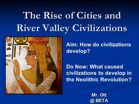The Rise of Cities and River Valley Civilizations Mr. BETA Aim: How do civilizations develop? Do Now: What caused civilizations to develop in the.