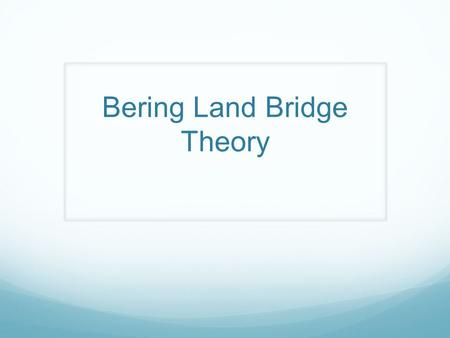 Bering Land Bridge Theory What is a theory? An explanation that is still unproven.