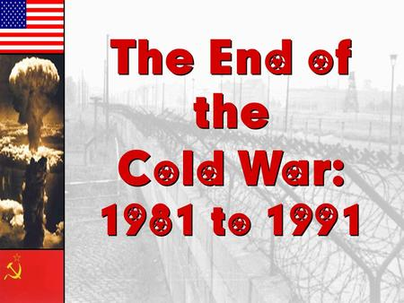 The End of the Cold War: 1981 to 1991 The End of the Cold War: 1981 to 1991.