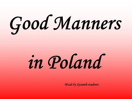 Good Manners in Poland Made by Spanish students. Every country has its own culture and if one is smart, one should study the etiquette of that country.