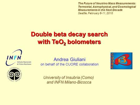 Double beta decay search with TeO 2 bolometers Andrea Giuliani on behalf of the CUORE collaboration University of Insubria (Como) and INFN Milano-Bicocca.