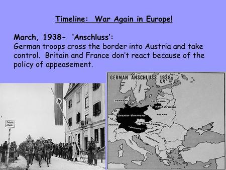 Timeline: War Again in Europe! March, 1938- 'Anschluss': German troops cross the border into Austria and take control. Britain and France don't react because.