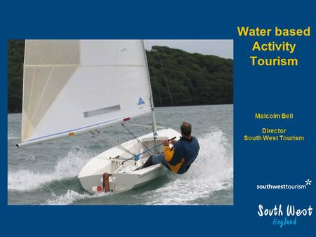 Water based Activity Tourism Malcolm Bell Director South West Tourism.