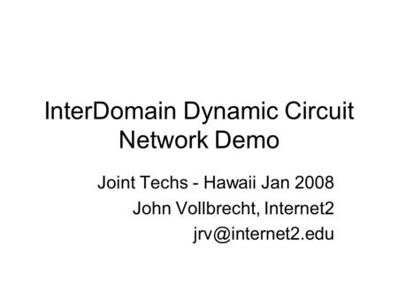 InterDomain Dynamic Circuit Network Demo Joint Techs - Hawaii Jan 2008 John Vollbrecht, Internet2