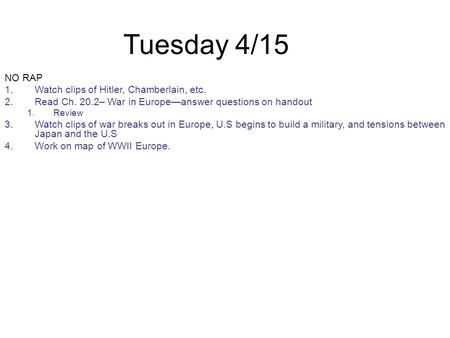 Tuesday 4/15 NO RAP 1.Watch clips of Hitler, Chamberlain, etc. 2.Read Ch. 20.2– War in Europe—answer questions on handout 1.Review 3.Watch clips of war.