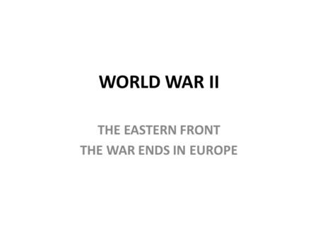 WORLD WAR II THE EASTERN FRONT THE WAR ENDS IN EUROPE.