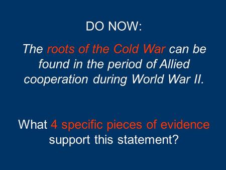 DO NOW: The roots of the Cold War can be found in the period of Allied cooperation during World War II. What 4 specific pieces of evidence support this.
