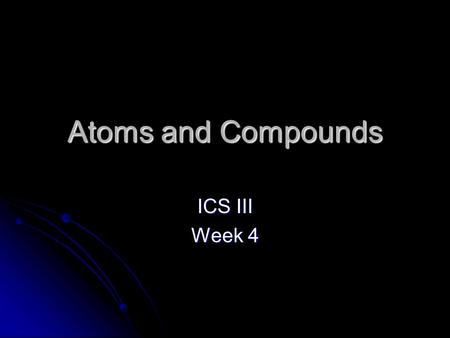 Atoms and Compounds ICS III Week 4. How to read the Periodic Table.