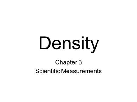Density Chapter 3 Scientific Measurements. I CAN I CAN define DENSITY and explain how it is calculated and determine the volume both a regular object.