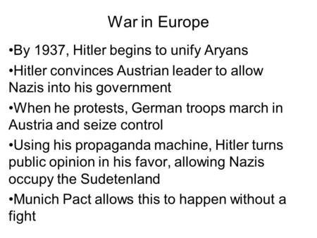 War in Europe By 1937, Hitler begins to unify Aryans Hitler convinces Austrian leader to allow Nazis into his government When he protests, German troops.