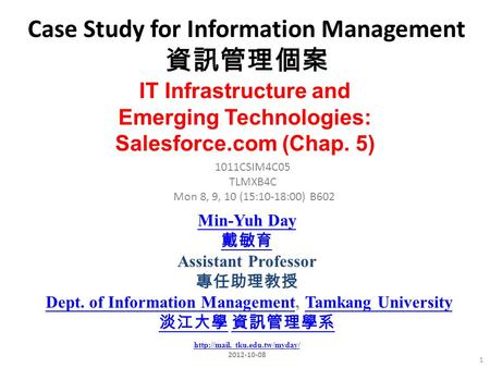 Case Study for Information Management 資訊管理個案 1 1011CSIM4C05 TLMXB4C Mon 8, 9, 10 (15:10-18:00) B602 IT Infrastructure and Emerging Technologies: Salesforce.com.