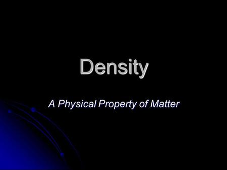 Density A Physical Property of Matter. What is Density? Density is the amount of mass in a given volume. Density is the amount of mass in a given volume.