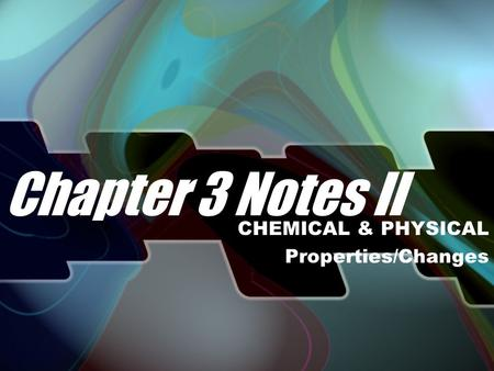 Chapter 3 Notes II CHEMICAL & PHYSICAL Properties/Changes.