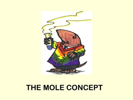 THE MOLE CONCEPT. Objects are measured by counting or by weight (mass) It's easier to measure large objects by counting –Elephants, cars, eggs It's easier.