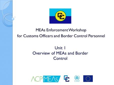 Unit 1 Overview of MEAs and Border Control MEAs Enforcement Workshop for Customs Officers and Border Control Personnel.