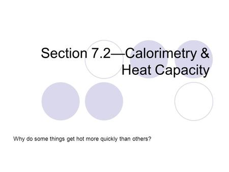 Section 7.2—Calorimetry & Heat Capacity Why do some things get hot more quickly than others?