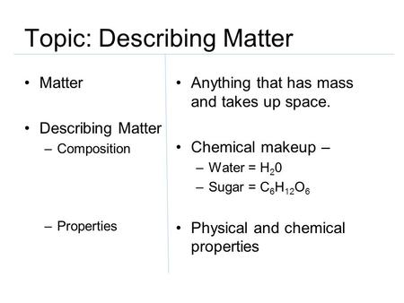 Topic: Describing Matter Matter Describing Matter –Composition –Properties Anything that has mass and takes up space. Chemical makeup – –Water = H 2 0.