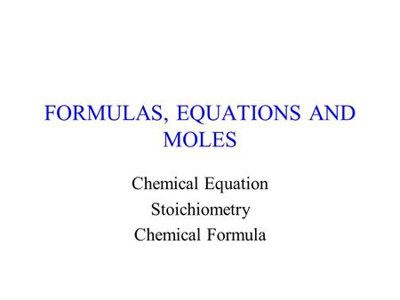 FORMULAS, EQUATIONS AND MOLES Chemical Equation Stoichiometry Chemical Formula.