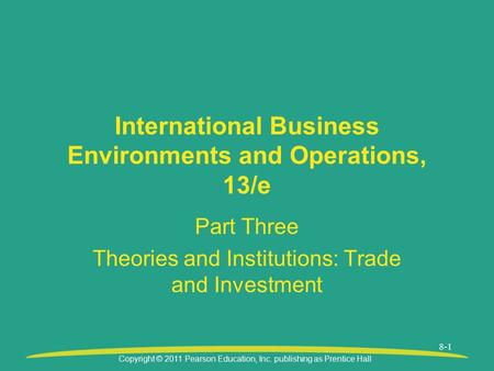 Copyright © 2011 Pearson Education, Inc. publishing as Prentice Hall 8-1 International Business Environments and Operations, 13/e Part Three Theories and.