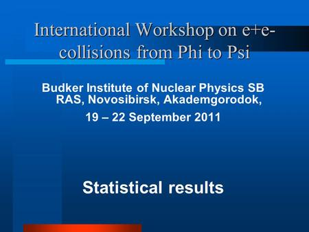International Workshop on e+e- collisions from Phi to Psi Budker Institute of Nuclear Physics SB RAS, Novosibirsk, Akademgorodok, 19 – 22 September 2011.