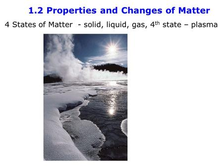 1.2 Properties and Changes of Matter 4 States of Matter - solid, liquid, gas, 4 th state – plasma.