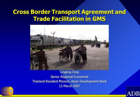 Cross Border Transport Agreement and Trade Facilitation in GMS Lingling Ding Senior Regional Economist Thailand Resident Mission, Asian Development Bank.