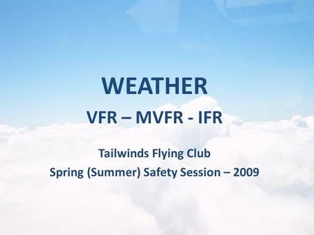 Tailwinds Flying Club Spring (Summer) Safety Session – 2009 WEATHER VFR – MVFR - IFR.