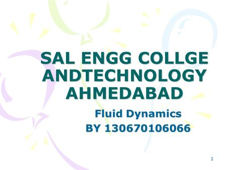 1 SAL ENGG COLLGE ANDTECHNOLOGY AHMEDABAD Fluid Dynamics BY 130670106066.