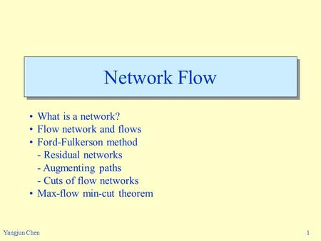 Yangjun Chen 1 Network Flow What is a network? Flow network and flows Ford-Fulkerson method - Residual networks - Augmenting paths - Cuts of flow networks.