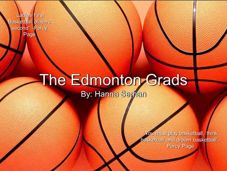 "The Edmonton Grads By: Hanna Serhan ""Ladies First Basketball players second"" -Percy Page ""You must play basketball, think basketball and dream basketball""-"
