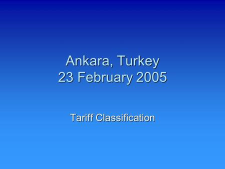 Ankara, Turkey 23 February 2005 Tariff Classification.