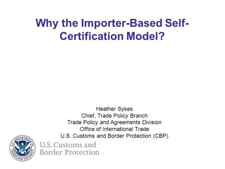 Why the Importer-Based Self- Certification Model? Heather Sykes Chief, Trade Policy Branch Trade Policy and Agreements Division Office of International.