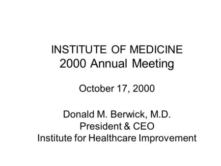 INSTITUTE OF MEDICINE 2000 Annual Meeting October 17, 2000 Donald M. Berwick, M.D. President & CEO Institute for Healthcare Improvement.