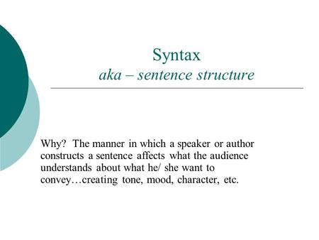 Syntax aka – sentence structure Why? The manner in which a speaker or author constructs a sentence affects what the audience understands about what he/