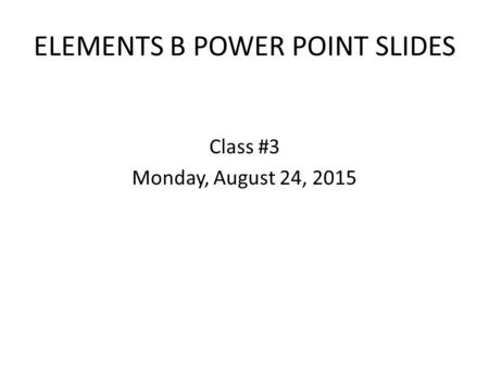 ELEMENTS B POWER POINT SLIDES Class #3 Monday, August 24, 2015.